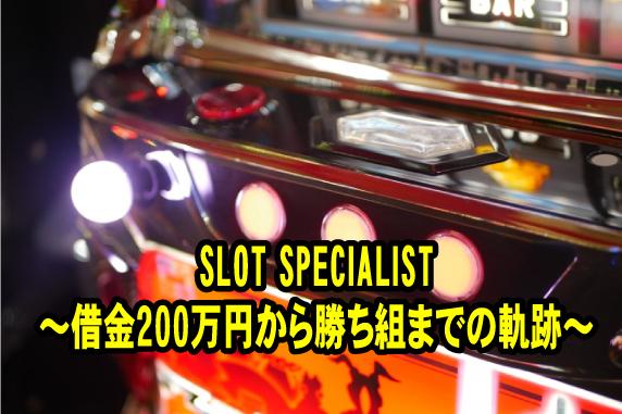 SLOT-SPECIALIST~借金200万円から勝ち組までの軌跡~